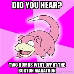 Slowpoke - did you hear? two bombs went off at the boston marathon