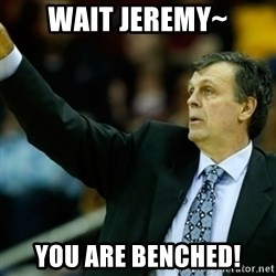 Kevin McFail Meme - Wait Jeremy~ You are benched!