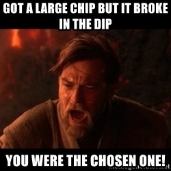You were the chosen one  - got a large chip but it broke in the dip you were the chosen one!