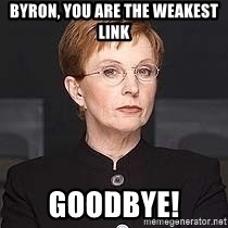 weakest link - bYRON, YOU ARE THE WEAKEST LINK gOODBYE!