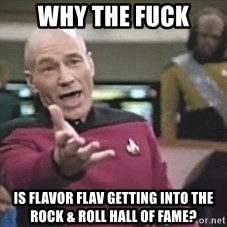 Picard Wtf - why the fuck is flavor flav getting into the rock & roll hall of fame?