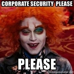 Mad Hatter - corporate security  please PLEASE