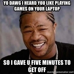 Yo Dawg - Yo Dawg I heard you like playing games on your laptop So I gave u five minutes to get off