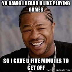 Yo Dawg - Yo dawg I heard u like playing games so i gave u five minutes to get off