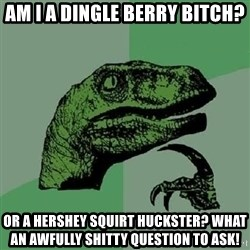 Philosoraptor - Am I a dingle berry bitch? or a hershey squirt huckster? What an awfully shitty question to ask!