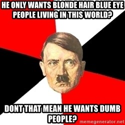 Advice Hitler - He only wants blonde hair blue eye people living in this world? Dont that mean he wants dumb people?