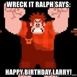 Wreck-It Ralph  - WrEck it raLph says: Happy birthday larry!