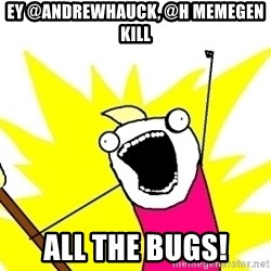X ALL THE THINGS - ey @AndrewHauck, @H memegen Kill all the bugs!