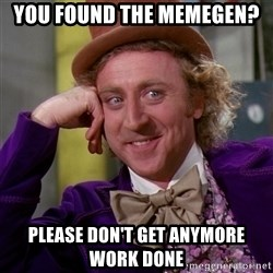 Willy Wonka - You found the memegen? Please don't get anymore work done