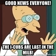 Professor Farnsworth - good news everyone! The I-Cubs are last in the MiLB!