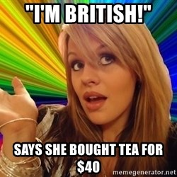 "Dumb Blonde - ""i'm british!"" says she bought tea for $40"
