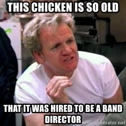 Gordon Ramsay - this chicken is so old that it was hired to be a band director