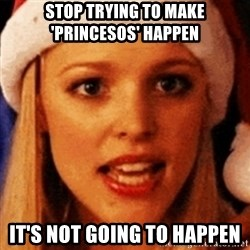 trying to make fetch happen  - STOP TRYING TO MAKE 'PRINCESOS' HAPPEN it's not going to happen