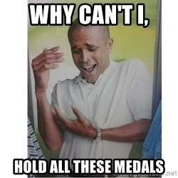 Why Can't I Hold All These?!?!? - Why can't i, hold all these medals