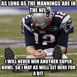Sad Tom Brady - As long as the mannings are in the nfl. I will never win another super bowl. so i may as well sit here for a bit.