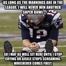 Sad Tom Brady - as long as the mannings are in the league. i will never win another super bowl so i may as well sit here until i stop crying or gisele stops screaming. whichever comes first.
