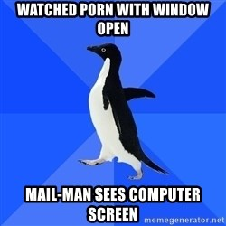 Socially Awkward Penguin - Watched porn with window open mail-man sees COMPUTER screen