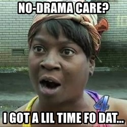 sweet brown surprised - No-Drama care? I got a lil time fo dat...