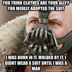 Bane - you think clothes are your ally? You merely adopted the suit I was born in it. Molded by it. I didnt wear a suit until I was a man