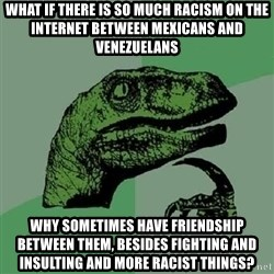 Philosoraptor - What if there is so much racism on the internet between Mexicans and Venezuelans why sometimes have friendship between them, besides fighting and insulting and more racist things?