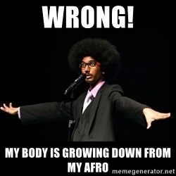 AFRO Knows - wrong! my body is growing down from my afro
