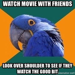 Paranoid Parrot - watch movie with friends look over shoulder to see if they watch the good bit