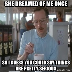 so i guess you could say things are getting pretty serious - she dreamed of me once so I guess you could say things are pretty serious