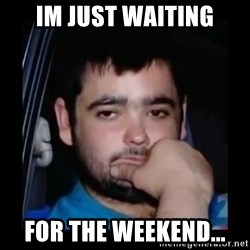 just waiting for a mate - Im Just waiting For the weekeNd...