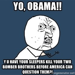 Y U No - YO, OBAMA!! Y U HAVE YOUR SLEEPERS KILL YOUR TWO BOMBER BROTHERS BEFORE AMERICA CAN QUESTION THEM?!