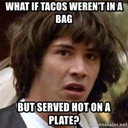 Conspiracy Keanu - What if tacos weren't in a bag but served hot on a plate?