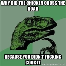Velociraptor Xd - why did the chicken cross the road because you didn't fucking cook it