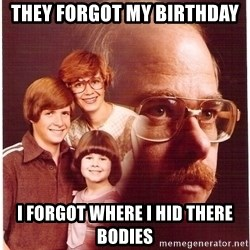 Vengeance Dad - they forgot my birthday i forgot where i hid there bodies