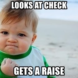 fist pump baby - looks at check Gets a raise