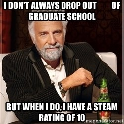 The Most Interesting Man In The World - I don't always drop out         of graduate school but when i do, i have a steam rating of 10