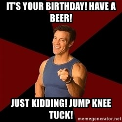 Tony Horton - It's your birthday! have a beer! Just kidding! Jump Knee Tuck!