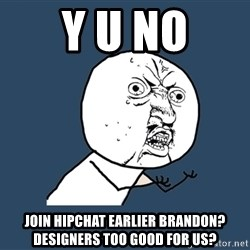 Y U No - Y U NO Join HipChat earlier Brandon? Designers too good for us?