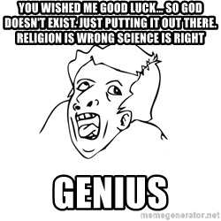 genius rage meme - You wished me good luck... So god doesn't exist. Just putting it out there. Religion is wrong science is right GENIUS