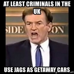 Fuck it meme - at least criminals in the uk use jags as getaway cars