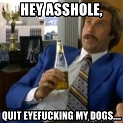 That escalated quickly-Ron Burgundy - hey asshole, quit eyefucking my dogs....