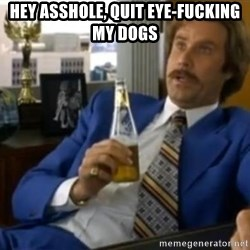 That escalated quickly-Ron Burgundy - hey asshole, quit eye-fucking my dogs