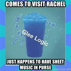 Glee Logic - Comes to visit rachel just happens to have sheet music in purse