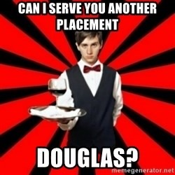 typical_off - Can I serve you another Placement  Douglas?