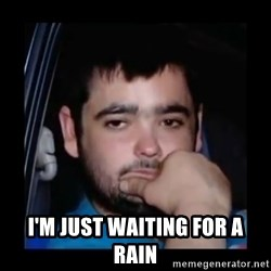 just waiting for a mate -  I'm just waiting for a rain