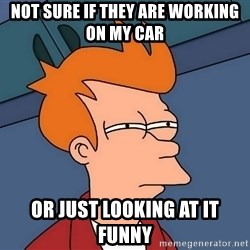 Futurama Fry - Not sure if they are working on my car or just looking at it funny