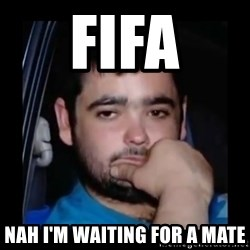 just waiting for a mate - FIfa Nah I'm waiting for a mate