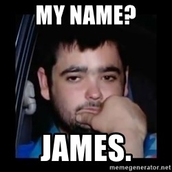 just waiting for a mate - My name?  James.