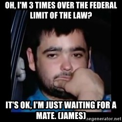 just waiting for a mate - Oh, I'm 3 tImes oVer the federal limit of the law? It's ok, I'm just waiting for a mate. (James)