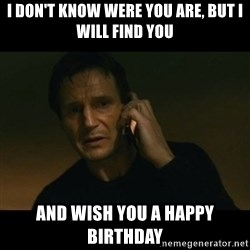 liam neeson taken - i don't know were you are, but i will find you and wish you a happy birthday