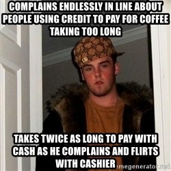 Scumbag Steve - Complains endlessly in line about people using credit to pay for coffee taking too long takes twice as long to pay with cash as he complains and flirts with cashier
