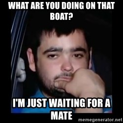 just waiting for a mate - what are you doing on that boat? i'm just waiting for a mate